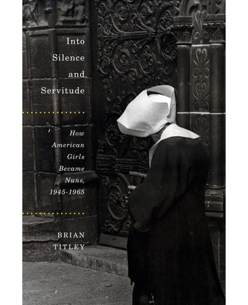 Into Silence and Servitude : How American Girls Became Nuns, 1945-1965 (Hardcover) (Brian Titley) - image 1 of 1