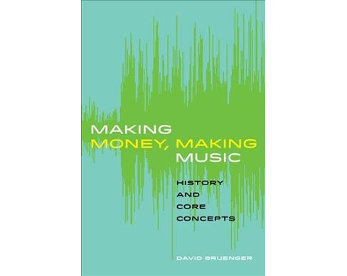 Making Money, Making Music : History and Core Concepts (Paperback) (David Bruenger) - image 1 of 1