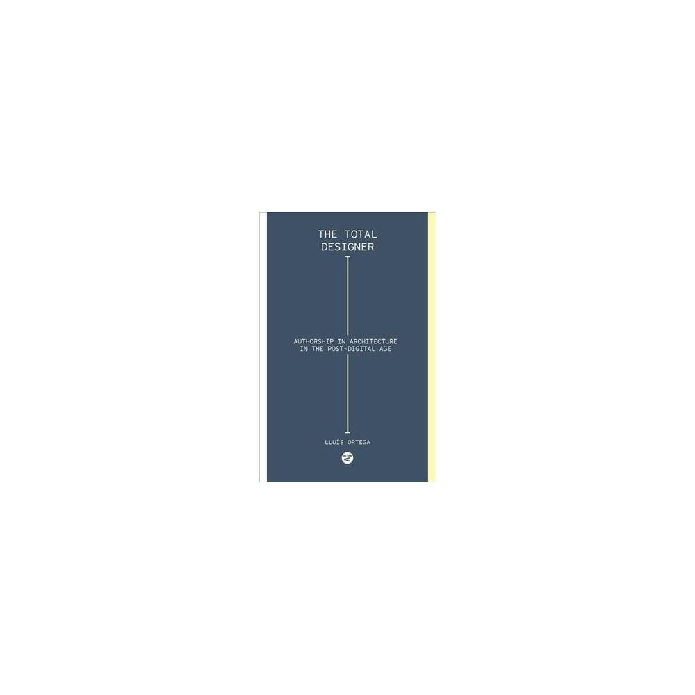 Total Designer : Authorship in the Architecture of the Postdigital Age (Paperback) (Lluu00eds Ortega)