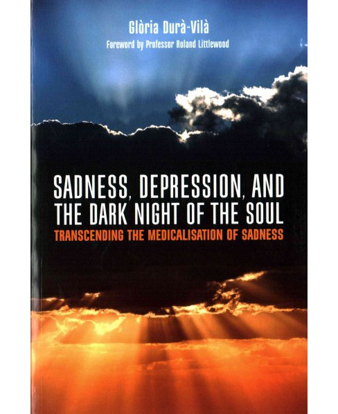 Sadness, Depression, and the Dark Night of the Soul : Transcending the Medicalisation of Sadness - image 1 of 1