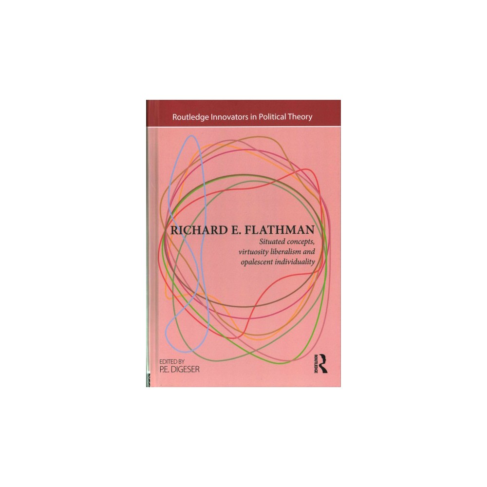 Richard E. Flathman : Situated Concepts, Virtuosity Liberalism and Opalescent Individuality (Hardcover)
