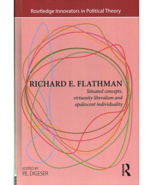 Richard E. Flathman : Situated Concepts, Virtuosity Liberalism and Opalescent Individuality (Hardcover) - image 1 of 1