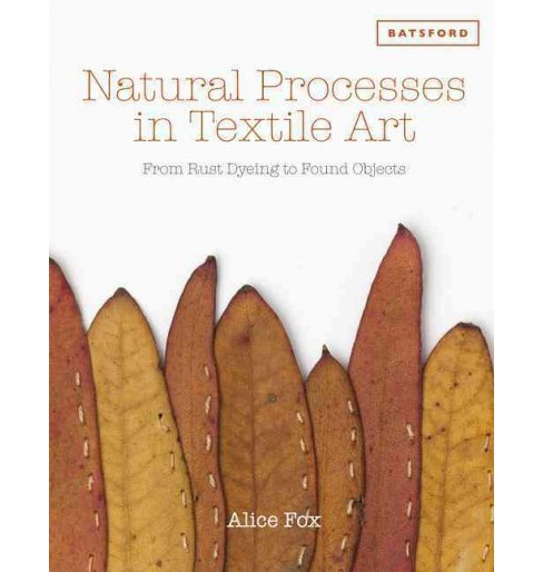 Natural Processes in Textile Art : From Rust Dyeing to Found Objects (Hardcover) (Alice Fox) - image 1 of 1