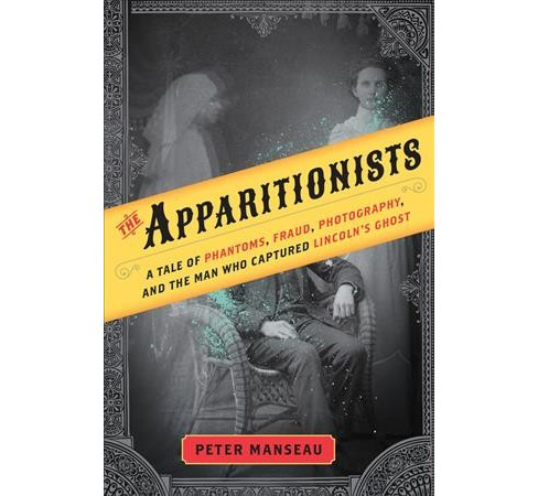 Apparitionists : A Tale of Phantoms, Fraud, Photography, and the Man Who Captured Lincoln's Ghost - image 1 of 1