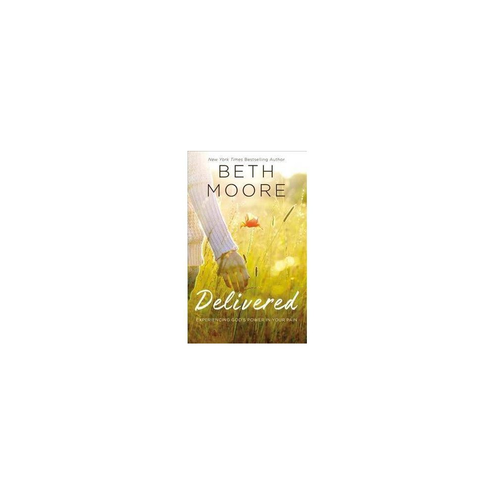 Delivered : Experiencing God's Power in Your Pain - by Beth Moore (Hardcover)