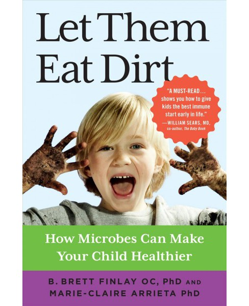 Let Them Eat Dirt : How Microbes Can Make Your Child Healthier (Reprint) (Paperback) (Ph.D. B. Brett - image 1 of 1