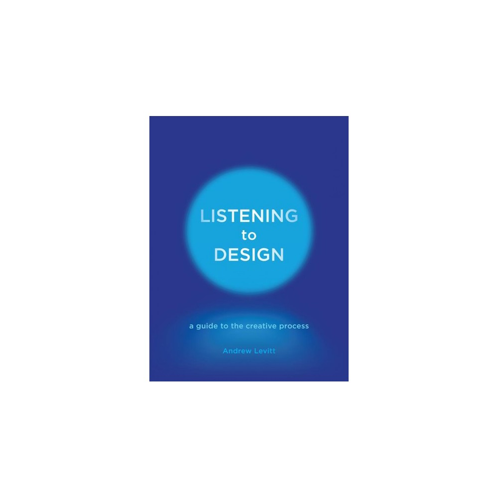 Listening to Design : A Guide to the Creative Process - by Andrew Levitt (Hardcover)