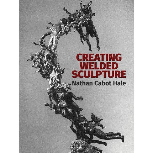 Creating Welded Sculpture - (Dover Art Instruction) by  Nathan Cabot Hale (Paperback) - image 1 of 1