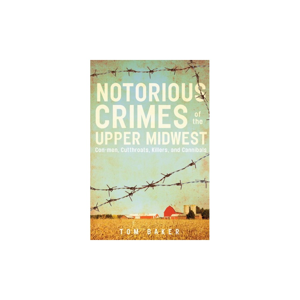 Notorious Crimes of the Upper Midwest : Con Men, Cutthroats, Killers, and Cannibals (Paperback) (Tom