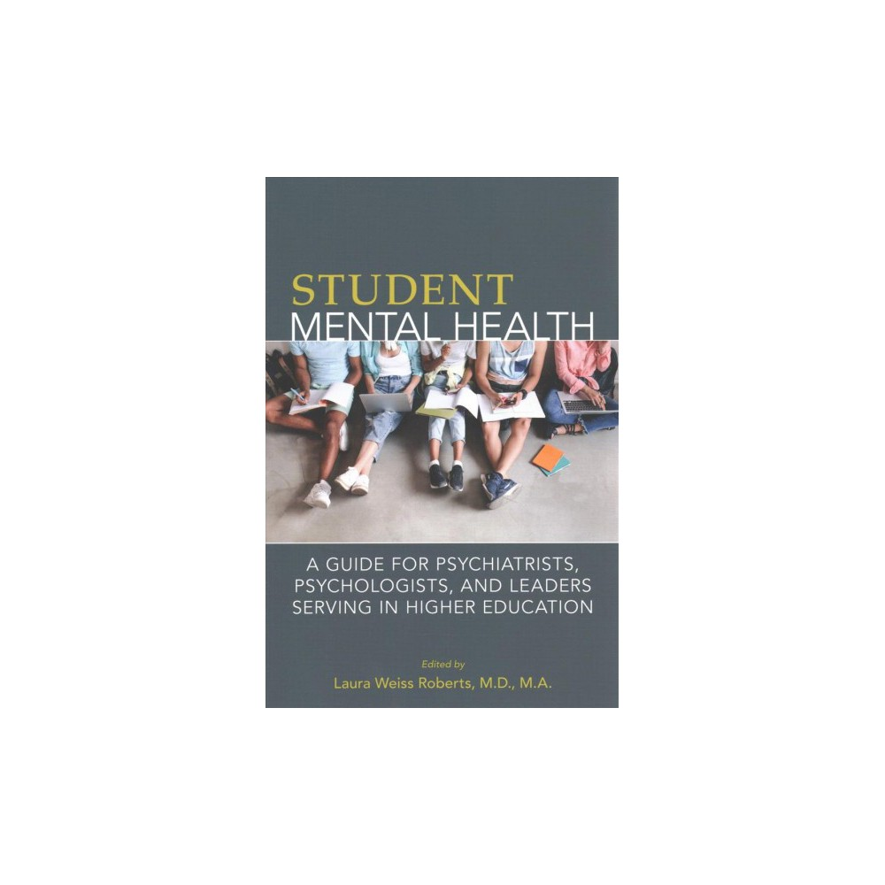 Student Mental Health : A Guide for Psychiatrists, Psychologists, and Leaders Serving in Higher