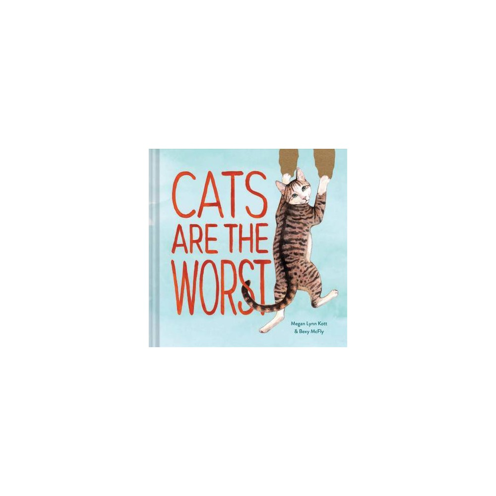 Cats Are the Worst - by Bexy Mcfly (Hardcover)