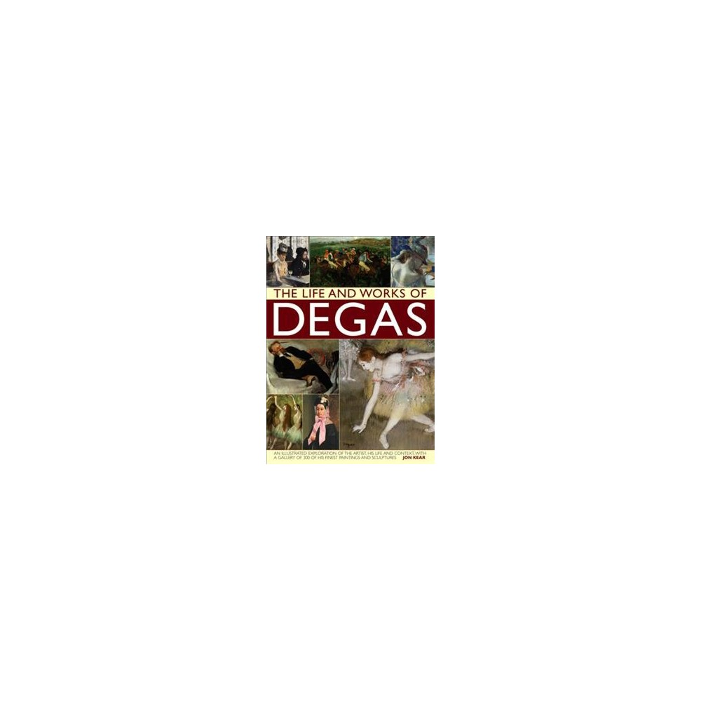 Life and Works of Degas : An Illustrated Exploration of the Artist, His Life and Context, With a Gallery