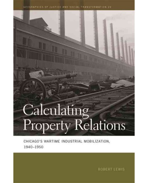 Calculating Property Relations : Chicago's Wartime Industrial Mobilization, 1940-1950 (Paperback) - image 1 of 1