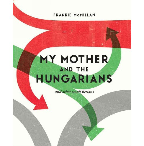 My Mother and the Hungarians : And Other Small Fictions (Paperback) (Frankie Mcmillan) - image 1 of 1