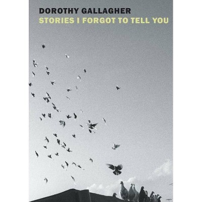 Stories I Forgot to Tell You - by  Dorothy Gallagher (Hardcover)