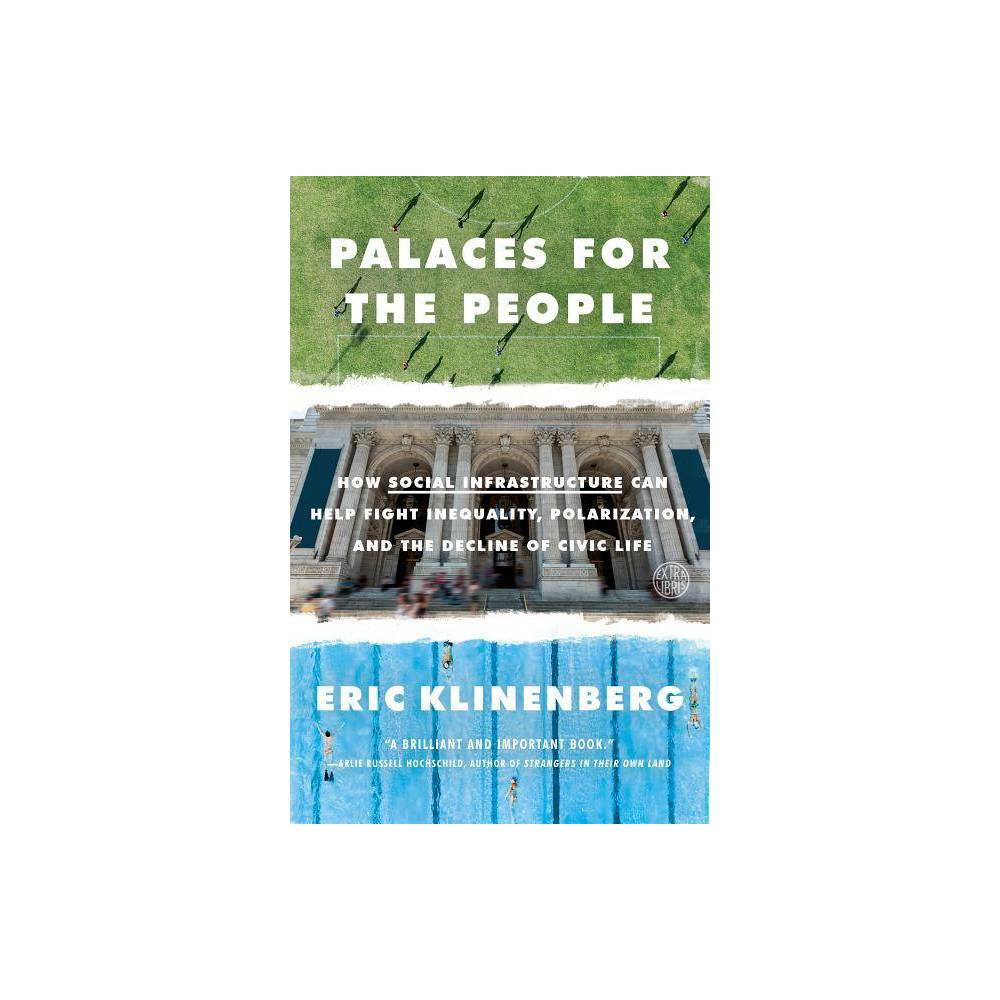 Palaces for the People - by Eric Klinenberg (Paperback) Shortlisted for the Goddard Riverside Stephan Russo Book Prize for Social Justice  Eric Klinenberg offers a new perspective on what people and places have to do with each other.... In case after case, we learn how socially-minded design matters.... Anyone interested in cities will find this book an engaging survey that trains you to view any shared physical system as, among other things, a kind of social network. --The New York Times Book Review  One of my favorite books of 2018... Klinenberg is echoing what librarians and library patrons have been saying for years: that libraries are equalizers and absolutely universal.  --Carla Hayden, Librarian of Congress  An illuminating examination.... Klinenberg's observations are effortlessly discursive and always cogent, whether covering the ways playgrounds instill youth with civic values or a Chicago architect's plans to transform a police station into a community center. He persuasively illustrates the vital role these spaces play in repairing civic life. --Publishers Weekly (starred)  If America appears fractured at the national level, the author suggests, it can be mended at the local one. This is an engrossing, timely, hopeful read, nothing less than a new lens through which to view the world and its current conflicts. --Booklist (starred)  Eric Klinenberg combines a Jane Jacobs-eye on city life with knowledge of the latest research and practical ideas to address the crucial issues of the day--class division, crime, and climate change. This is a brilliant and important book. --Arlie Hochschild, author of Strangers in Their Own Land  Reading Palaces for the People is an amazing experience. As an architect, I know very well the importance of building civic places: concert halls, libraries, museums, universities, public parks, all places open and accessible, where people can get together and share experiences. To create good places for people is essential, and this 