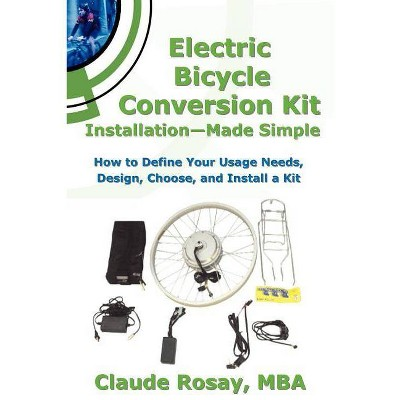 Electric Bicycle Conversion Kit Installation - Made Simple (How to Design, Choose, Install and Use an E-Bike Kit) - by  Claude Rosay (Paperback)