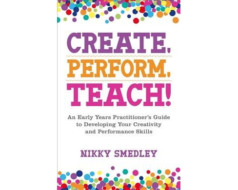 Create, Perform, Teach! : An Early Years Practitioner's Guide to Developing Your Creativity and - image 1 of 1