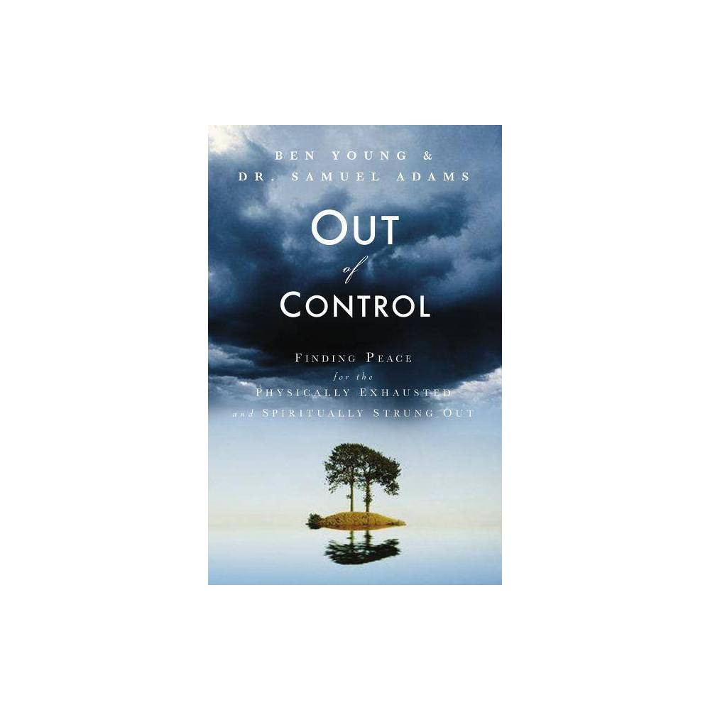 Out of Control - by Ben Young & Samuel Adams (Paperback) With cell phones, instant messaging, express lanes, and PDAs, we can now cram more activities into our lives than ever before. But is this a blessing or a curse? Could it be that this fast-paced lifestyle is creating an underlying sense of anxiety and fragmentation? Is it any wonder the television is flooded with advertising for anti-anxiety medication? As a nation, we are stressed out, physically exhausted, and spiritually drained. Working professionals caught in the continual push for success or over-extended soccer moms who feel burdened with too many commitments will find in Out of Control desperately needed help. This book shares with readers the liberating truth that they are not helpless victims of our fast-paced society. Most importantly, it gives readers permission to slow down and presents practical methods for living a life of peace and simplicity.