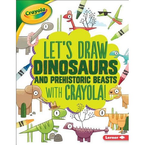 Let's Draw Dinosaurs and Prehistoric Beasts with Crayola (R) ! - (Let's Draw with Crayola (R) !) - image 1 of 1