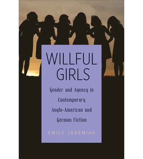 Willful Girls : Gender and Agency in Contemporary Anglo-American and German Fiction (Hardcover) (Emily - image 1 of 1