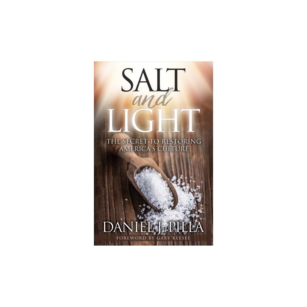 Salt and Light : The Secret to Restoring America's Culture - by Daniel J. Pilla (Paperback)
