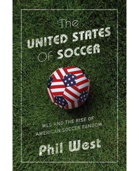 United States of Soccer : MLS and the Rise of American Soccer Fandom (Hardcover) (Phil West) - image 1 of 1