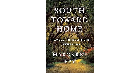 South Toward Home : Travels in Southern Literature (Hardcover) (Margaret Eby) - image 1 of 1