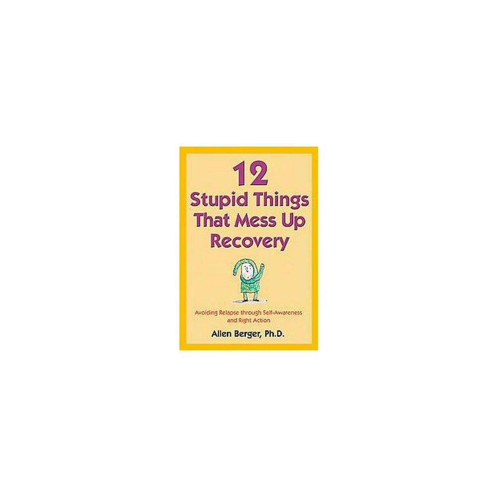 12 Stupid Things that Mess Up Recovery : Avoiding Relapse Through Self Awareness and Right Action