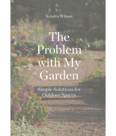 Problem With My Garden : Simple Solutions for Outdoor Spaces (Paperback) (Kendra Wilson) - image 1 of 1