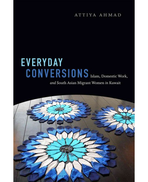 Everyday Conversions : Islam, Domestic Work, and South Asian Migrant Women in Kuwait (Hardcover) (Attiya - image 1 of 1