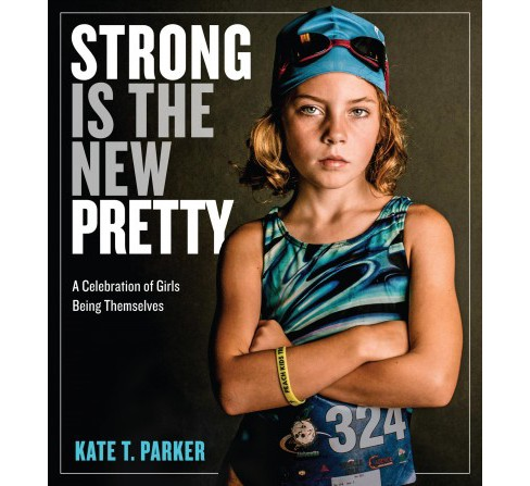 Strong Is the New Pretty : A Celebration of Girls Being Themselves (Hardcover) (Kate T. Parker) - image 1 of 1