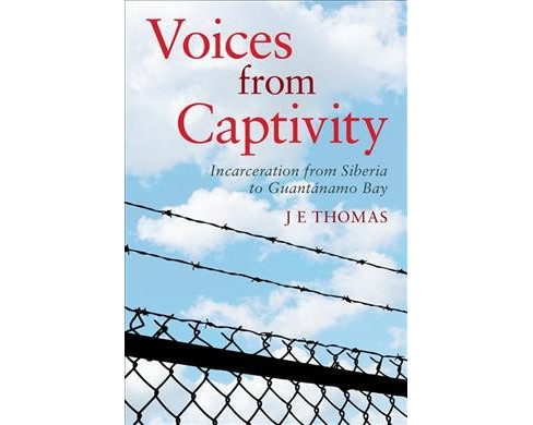 Voices from Captivity : Incarceration from Siberia to Guantánamo Bay -  by J. E. Thomas (Paperback) - image 1 of 1