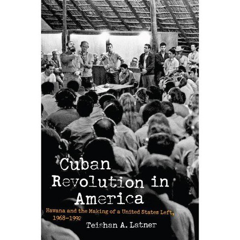 Cuban Revolution in America - (Justice, Power, and Politics) by  Teishan A Latner (Hardcover) - image 1 of 1