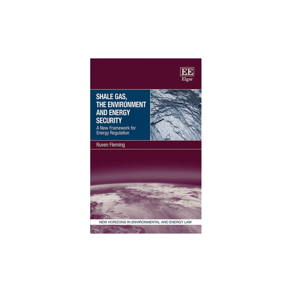 Shale Gas, the Environment and Energy Security : A New Framework for Energy Regulation - (Hardcover)