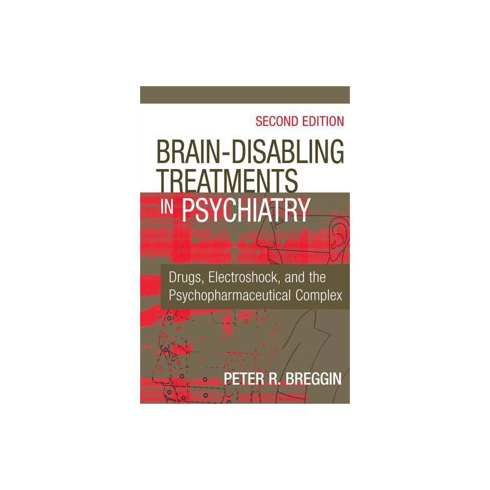 Brain-Disabling Treatments in Psychiatry - 2nd Edition by Peter R Breggin (Hardcover) From the author of Toxic Psychiatry and Talking Back to Prozac: Peter Breggin is the conscience of American psychiatry. Once more he updates us on the real evidence with respect to the safety and effectiveness of specific psychiatric medications and ECT. This information is needed by all mental health professionals, as well as patients and families. --Bertram Karon, Ph.D., Professor of Psychology, Michigan State University, Author of The Psychotherapy of Schizophrenia Nowhere does false medical thinking do more harm than in the modern psychiatric argument that mental illness is easily diagnosed and then cured by a side-effect free drug. Nowhere is the correct psychiatric thinking more evident than in the books by Peter Breggin. -- William Glasser, MD, psychiatrist, author of Reality Therapy In Brain Disabling Treatments in Psychiatry, renowned psychiatrist Peter R. Breggin, M.D., presents startling scientific research on the dangerous behavioral abnormalities and brain dysfunctions produced by the most widely used and newest psychiatric drugs such as Prozac, Paxil, Zoloft, Cymbalta, Effexor, Xanax, Ativan, Ritalin, Adderall, Concerta, Strattera, Risperdal, Zyprexa, Geodon, Abilify, lithium and Depakote. Many of Breggin's earlier findings have improved clinical practice, led to legal victories against drug companies, and resulted in FDA-mandated changes in what the manufacturers must admit about their drugs. Yet reliance on these drugs has continued to escalate in the last decade, and drug company interests have overwhelmed psychiatric practice. This greatly expanded second edition, supported by the latest evidence-based research, shows that psychiatric drugs achieve their primary or essential effect by causing brain dysfunction, and that they tend to do far more harm than good. New scientific analyses in this completely updated edition include: Chapters covering every new antidepre