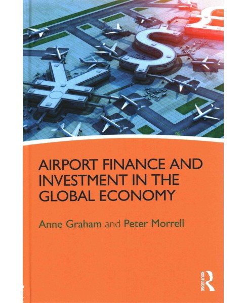 Airport Finance and Investment in the Global Economy (Hardcover) (Anne Graham & Peter Morrell) - image 1 of 1