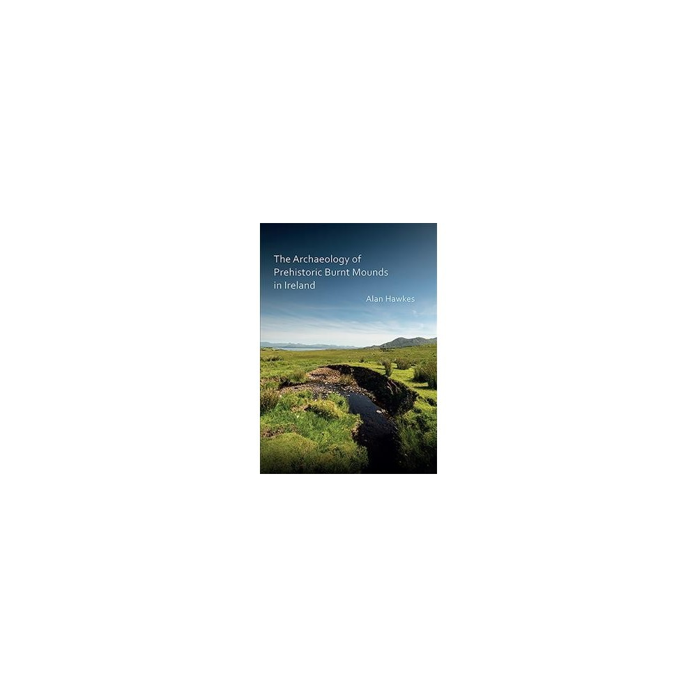 Archaeology of Prehistoric Burnt Mounds in Ireland - by Alan Hawkes (Paperback)