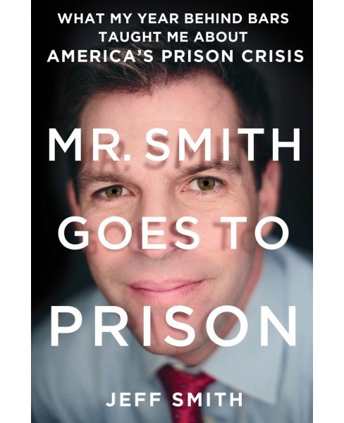 Mr. Smith Goes to Prison : What My Year Behind Bars Taught Me About America's Prison Crisis - Reprint - image 1 of 1