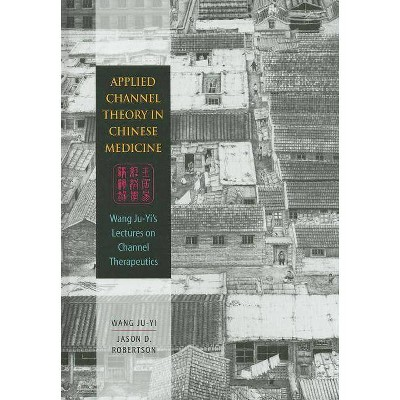 Applied Channel Therapy in Chinese Medicine - by  Wang Ju-Yi & Jason D Robertson (Hardcover)