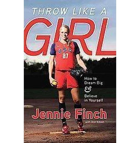 Throw Like a Girl : How to Dream Big and Believe in Yourself (Paperback) (Jennie Finch) - image 1 of 1