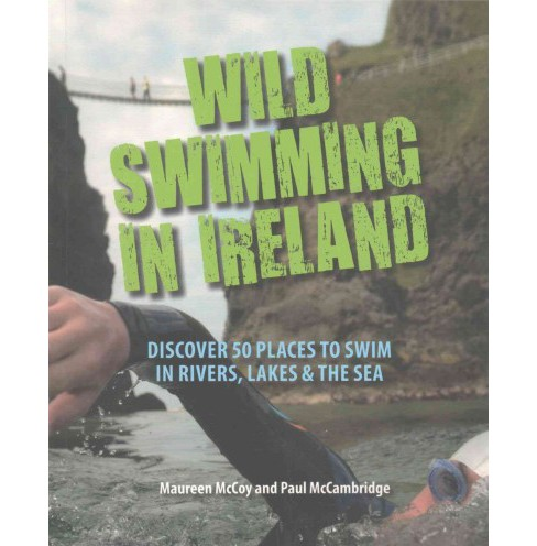Wild Swimming in Ireland : Discover 50 Places to Swim in Rivers, Lakes, & the Sea (Paperback) (Maureen - image 1 of 1