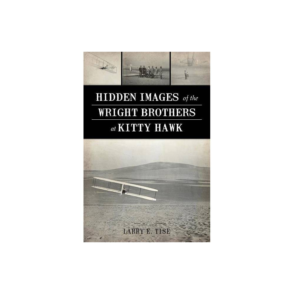 Hidden Images Of The Wright Brothers At Kitty Hawk By Larry E Tise Paperback