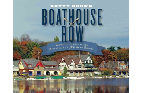 Boathouse Row : Waves of Change in the Birthplace of American Rowing (Hardcover) (Dotty Brown) - image 1 of 1