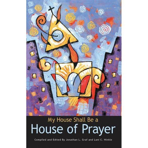 My House Shall Be a House of Prayer - by  Jonathan Graf & Lani Hinkle (Paperback) - image 1 of 1