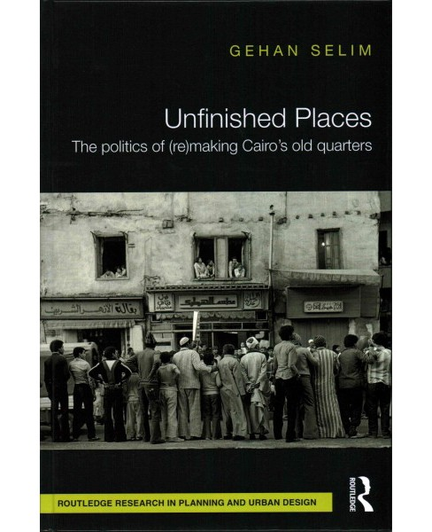 Unfinished Places : The Politics of (Re) Making Cairo's Old Quarters (Hardcover) (Gehan Selim) - image 1 of 1