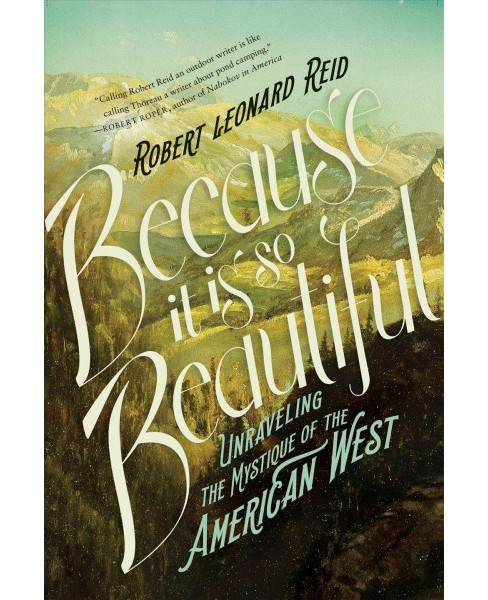 Because It Is So Beautiful : Unraveling the Mystique of the American West (Hardcover) (Robert Leonard - image 1 of 1