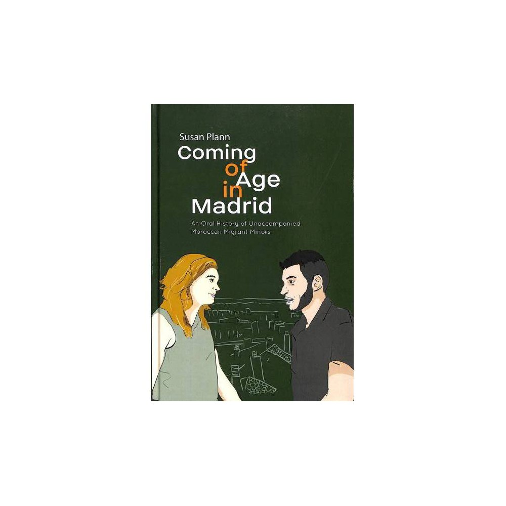 Coming of Age in Madrid : An Oral History of Unaccompanied Moroccan Migrant Minors - (Hardcover)