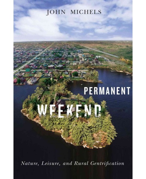 Permanent Weekend : Nature, Leisure, and Rural Gentrification (Paperback) (John Michels) - image 1 of 1