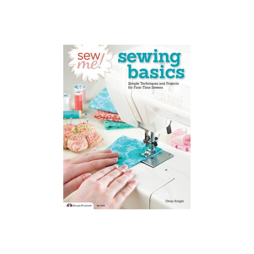 Sew Me! Sewing Basics - (Design Originals) by Choly Knight (Paperback) Sew for Yourself If you've never threaded a needle or touched a sewing machine before, learning to sew may seem daunting... but it doesn't have to be! Discover a creative new hobby and learn as you sew with Sew Me! Sewing Basics. With Choly Knight's friendly and easy-to-follow directions, you'll soon be sewing with confidence, making repairs, and creating new garments from scratch. Choly starts at the very beginning, showing you how to choose your first sewing machine and introducing the most basic techniques and shortcuts. From cutting patterns and sewing seams, to binding edges, gathering fabric, and installing zippers, each new skill is accompanied by a quick practice exercise for you to try. Fifteen simple and straightforward projects will have you sewing fun accessories from plushies, pincushions, and placemats to hand towels and hats. Start enjoying a wonderful form of individual expression that will save you money and provide a terrific sense of accomplishment. Sew Me! Sewing Basics is the perfect book for anyone who wants get started in the craft, or just needs a quick refresher course on sewing. Inside you'll find: - 15 simple and straightforward projects - Basic sewing techniques and shortcuts - Learn-as-you-sew practice exercises - How to pick out a sewing machine and choose fabrics - Clear directions and easy-to-use patterns